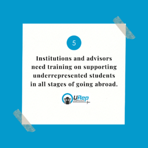 5. Institutions and advisors need training on supporting underrepresented students in all stages of going abroad.