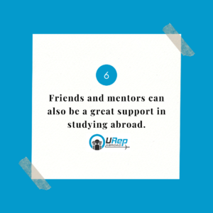 6. Friends and mentors can also be a great support in studying abroad.