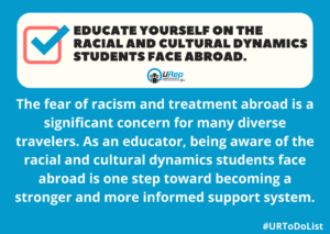 Educate yourself on the racial and cultural dynamics students face abroad.