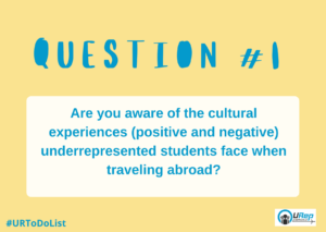 Q1: Are you aware of the cultural experiences (positive and negative) underrepresented students face when traveling abroad?